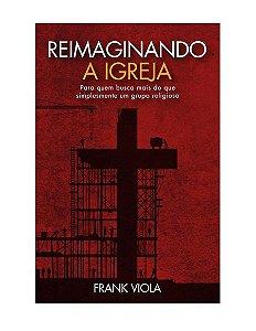 REIMAGINANDO A IGREJA - FRANK VIOLA