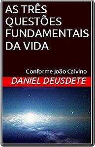 Livro Impresso- As 3 questões fundamentais da vida - conforme João Calvino