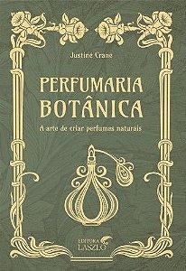 Perfumaria Botânica - A Arte de Criar Perfumes Naturais - Justine Crane