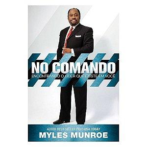 Livro - No Comando - Encontrando O Líder Que Existe Em Você - Myles Munroe