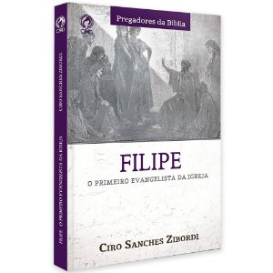 Filipe O Primeiro Evangelista Da Igreja - Ciro Sanches Zibordi - Cpad
