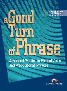 A GOOD TURN OF PHRASE ADVANCED PRACTICE IN PHRASAL VERBS & PREPOSITIONAL PHRASALS STUDENT'S BOOK