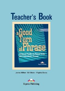 A GOOD TURN OF PHRASE ADVANCED PRACTICE IN PHRASAL VERBS & PREPOSITIONAL PHRASALS TEACHER'S BOOK