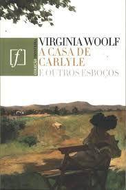 A Casa de Carlyle e Outros Esboços  - Virginia Woolf
