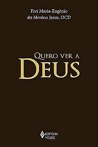 Quero Ver a Deus Frei Maria - Eugênio do Menino Jesus, OCD