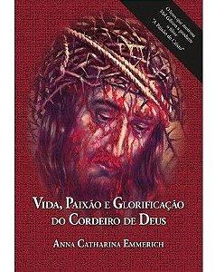 Vida, Paixão e Glorificação do Cordeiro de Deus - Anna Catharina Emmerich