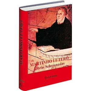 Martinho Lutero Obras Selecionadas - Vol 6 - Fundamentação da Ética Política Governo - Guerra...