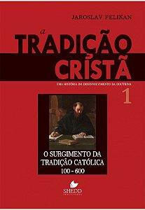 A Tradição cristã - uma história do desenvolvimento da doutrina o surgimento da tradição católica - volume 1