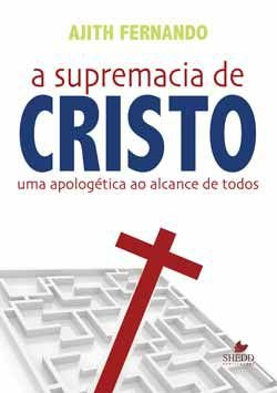 A Supremacia de Cristo - Uma apologética ao alcance de todos