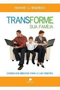 Transforme sua Família - Conselhos bíblicos para o lar Cristão