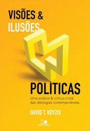 Visôes e Ilusões Políticas - Uma análise e crítica cristã das ideologias contemporâneas