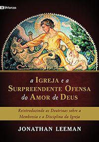 A Igreja e a Surpreendente Ofensa do Amor de Deus - Reintroduzindo as doutrinas sobre a membresia e a disciplina da igreja