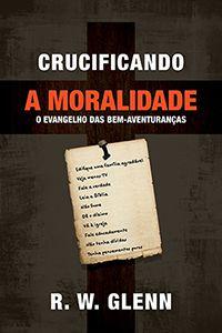 Crucificando a Moralidade - O evangelho das bem-aventuranças
