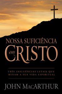 Nossa Suficiência em Cristo - Três influências letais que minam a sua vida espiritual