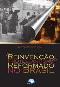 A Reinvenção do Protestantismo Reformado no Brasil