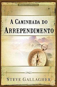 A CAMINHADA DO ARREPENDIMENTO - STEVE GALLAGHER