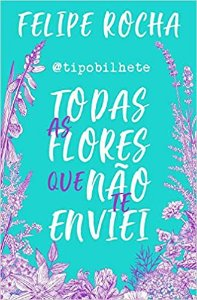 Todas as flores que não te enviei - Felipe Rocha - Editora Astral Cultural