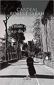 A noite se aproxima e o dia já declinou - Cardeal Robert Sarah com Nicolas Diat
