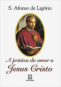 A prática do amor a Jesus Cristo - Santo Afonso Maria de Ligório