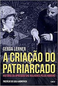 A Criação do Patriarcado: História da Opressão das Mulheres pelos Homens, de Gerda Lerner