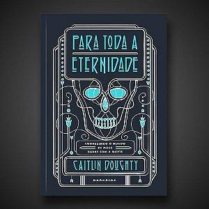Livro -Para Toda a Eternidade: Conhecendo o mundo de mãos dadas com a morte - Caitlin Doughty  - Ed. Darkside