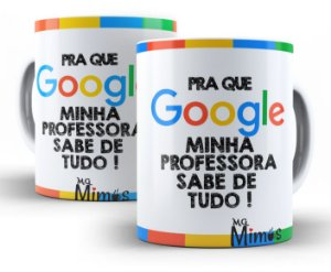 Caneca Pra Que Google Minha Professora Sabe de Tudo