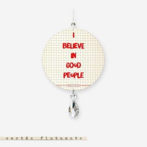 CARTÃO FLUTUANTE - I believe in good people