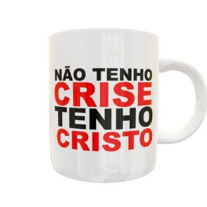 Caneca Não Tenho Crise Tenho Cristo