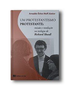 Um Protestantismo Protestante: missão e revolução na teologia de Richard Shaull - Arnaldo Érico Huff Júnior