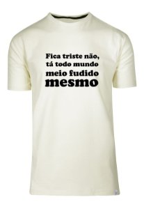 Camiseta Fica Triste Não, Tá Todo Mundo Meio Fudido Mesmo