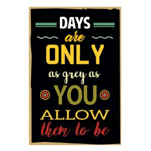 PLACA DAYS ARE ONLY AS GREY AS YOU ALLOW THEM TO BE 20X30CM