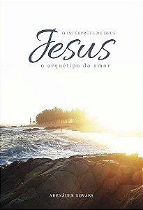 Jesus, o Intérprete de Deus – O Arquétipo do Amor – Volume II