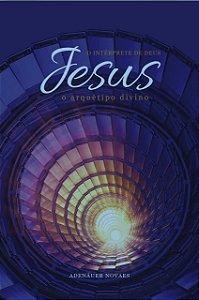 Jesus, o Intérprete de Deus – O Arquétipo Divino – Volume IV