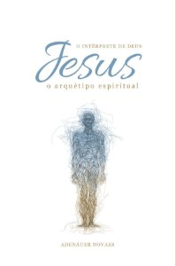 Jesus, o Intérprete de Deus – O Arquétipo Espiritual – Volume VI