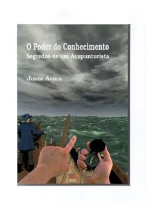 O Poder do Conhecimento - Segredos de um Acupunturista Jorge Ayoub