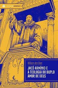 Jacó Armínio e a Teologia do Duplo Amor de Deus