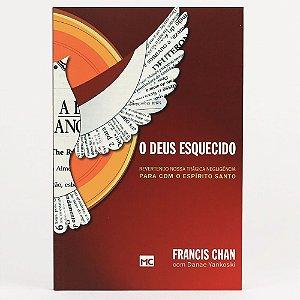 O Deus esquecido: Revertendo nossa trágica negligência para com o Espírito Santo Francis Chan