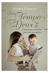 Livro Sem Tempo Para Deus Intimidade com Cristo para mães atarefadas Gloria Furman