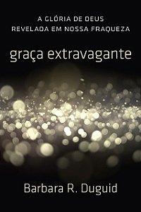 Livro Graça Extravagante Glória De Deus Revelada Em Nossa Fraqueza Barbara R. Duguid