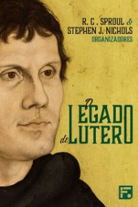 Livro O Legado De Lutero R. C. Sproul & Stephen Nichols Editora Fiel