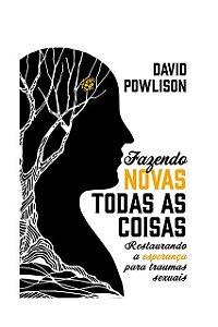 Fazendo Novas Todas As Coisas Restaurando a esperança para traumas sexuais David Powlison