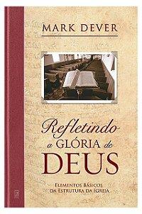 Refletindo A Glória de Deus Elementos Básicos da Estrutura da Igreja Mark Dever
