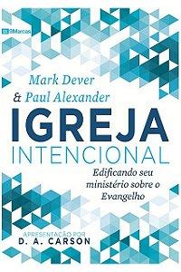 Igreja Intencional - Edificando seu Ministério sobre O Evangelho D. A. Carson
