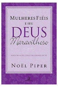 Mulheres Fiéis E Seu Deus Maravilhoso Histórias Mulheres Fé Noel Piper