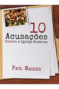 Dez Acusações Contra A Igreja Moderna - Bíblico - Paul Washer