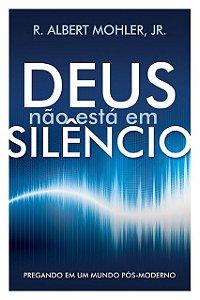 Deus Não Está Em Silêncio - Pregando Em Um Mundo Pós-Moderno R. Albert Mohler