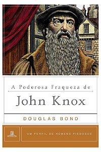 A Poderosa Fraqueza De John Knox - Perfil De Homens Piedosos