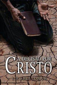 A Decisão Por Cristo O Que Isso Significa? L. R. Shelton Jr.
