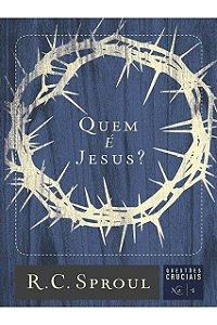 Quem É Jesus? Série Questões Cruciais Nº1 R. C. Sproul