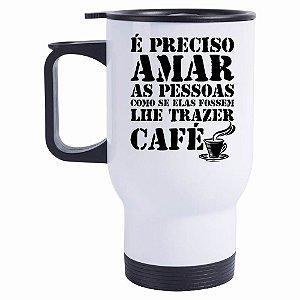 Caneca Térmica É Preciso Amar as Pessoas como se Elas fossem lhe trazer Café